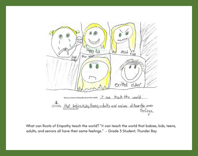 """A grade three, Thunder bay, Ontario student wrote, """"What can Roots of Empathy teach the world? It can teach the world that babies, kids, teenagers, adults, and seniors all have their same feelings. They drew the faces of a crying baby, a happy kid, a mad teenager, a blue adult, and an excited elder."""