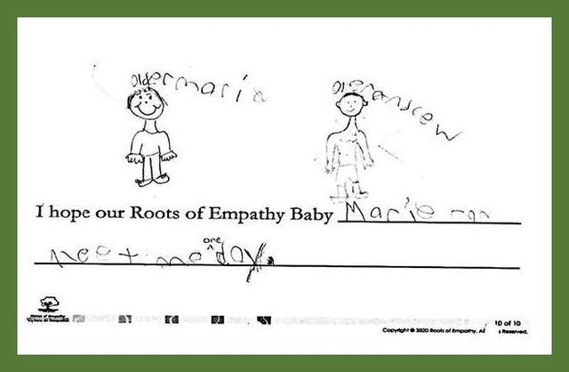 """Student in Gr. 1/2, Lake Babine, BC A program student from Lake Babine wrote, """"I hope our Roots of Empathy Baby Marie can meet me one day."""" They drew baby Marie grown up with the caption over her """"Older Marie"""" and drew them-self beside her."""